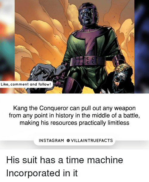 Memes, Rams, and Suits: Like, comment and follow!  Kang the Conqueror can pull out any weapon  from any point in history in the middle of a battle,  making his resources practically limitless  IN STAG RAM O VILLAINTRUEFACTS His suit has a time machine Incorporated in it