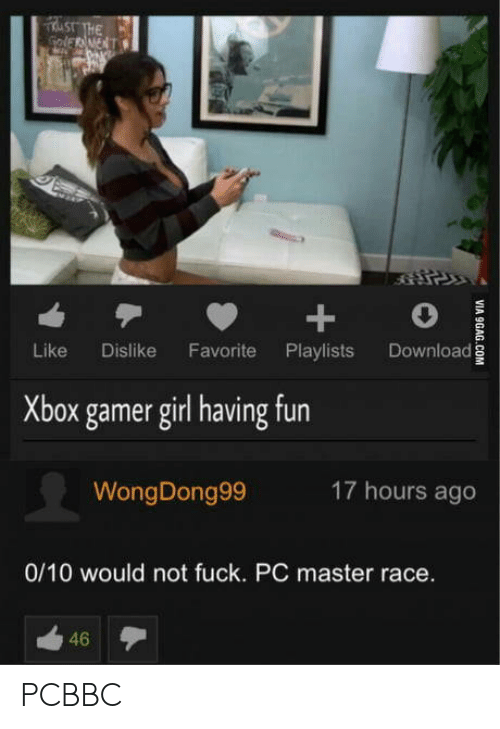 gamer girl: Like Dislike Favorite Playlists Download  Xbox gamer girl having fun  WongDong99  17 hours ago  0/10 would not fuck. PC master race.  46 PCBBC