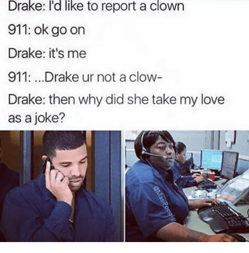 Jokings: like  Drake: I'd to report a clown  911: ok go on  Drake: it's me  911:...Drake ur not a clow  Drake: then why did she take my love  as a joke?
