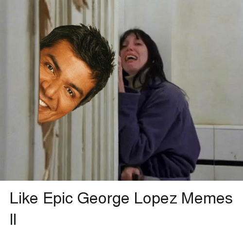like epic george lopez memes ll 1002272 like epic george lopez memes ll george lopez meme on sizzle