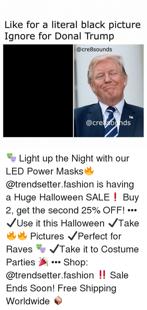 Donal: Like for a literal black picture  Ignore for Donal Trump  @cre8sounds  @cre8sounds 🎭 Light up the Night with our LED Power Masks🔥 @trendsetter.fashion is having a Huge Halloween SALE❗️ Buy 2, get the second 25% OFF! ••• ✔️Use it this Halloween ✔️Take 🔥🔥 Pictures ✔️Perfect for Raves 🎭 ✔️Take it to Costume Parties 🎉 ••• Shop: @trendsetter.fashion ‼️ Sale Ends Soon! Free Shipping Worldwide 📦