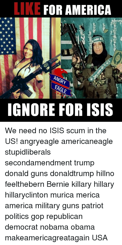 trump donald: LIKE  FOR AMERICA  ANGRY  EAGLE  IGNORE FOR ISIS We need no ISIS scum in the US! angryeagle americaneagle stupidliberals secondamendment trump donald guns donaldtrump hillno feelthebern Bernie killary hillary hillaryclinton murica merica america military guns patriot politics gop republican democrat nobama obama makeamericagreatagain USA