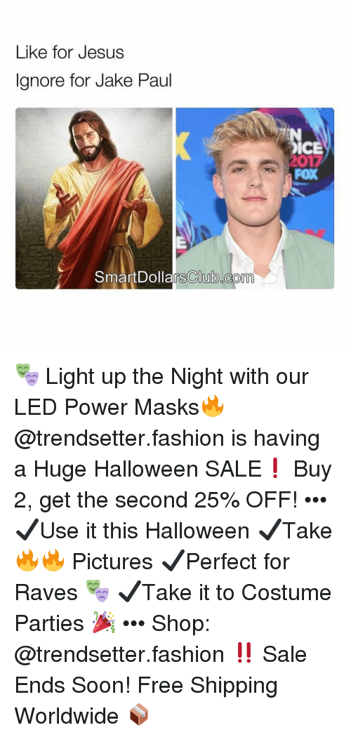 Fashion, Halloween, and Jesus: Like for Jesus  Ignore for Jake Paul  ICE  FOX  SmartDolla  rsClub.com 🎭 Light up the Night with our LED Power Masks🔥 @trendsetter.fashion is having a Huge Halloween SALE❗️ Buy 2, get the second 25% OFF! ••• ✔️Use it this Halloween ✔️Take 🔥🔥 Pictures ✔️Perfect for Raves 🎭 ✔️Take it to Costume Parties 🎉 ••• Shop: @trendsetter.fashion ‼️ Sale Ends Soon! Free Shipping Worldwide 📦