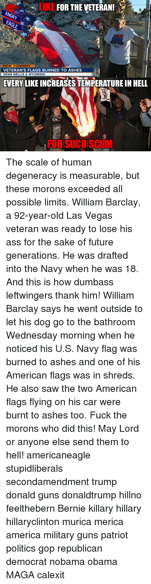 Hillno: LIKE  FOR THE VETERAN!  ANGRy  NEW TONIGHT  VETERAN'S FLAGS BURNED TO ASHES  NEAR NELLIS & WYOMING  EVERY LIKE INCREASESTEMPERATURE IN HELL  OCI  FOR SUCH SCUM The scale of human degeneracy is measurable, but these morons exceeded all possible limits. William Barclay, a 92-year-old Las Vegas veteran was ready to lose his ass for the sake of future generations. He was drafted into the Navy when he was 18. And this is how dumbass leftwingers thank him! William Barclay says he went outside to let his dog go to the bathroom Wednesday morning when he noticed his U.S. Navy flag was burned to ashes and one of his American flags was in shreds. He also saw the two American flags flying on his car were burnt to ashes too. Fuck the morons who did this! May Lord or anyone else send them to hell! americaneagle stupidliberals secondamendment trump donald guns donaldtrump hillno feelthebern Bernie killary hillary hillaryclinton murica merica america military guns patriot politics gop republican democrat nobama obama MAGA calexit