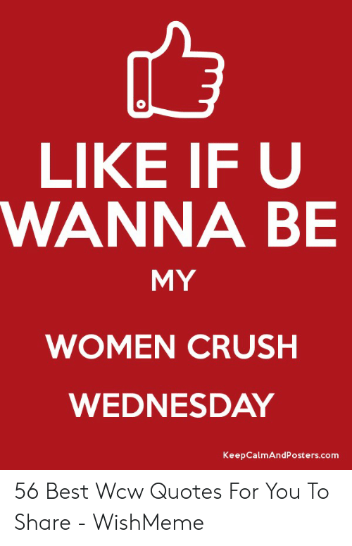 Crush Wednesday: LIKE IF U  WANNA BE  MY  WOMEN CRUSH  WEDNESDAY  KeepCalmAndPosters.com 56 Best Wcw Quotes For You To Share - WishMeme