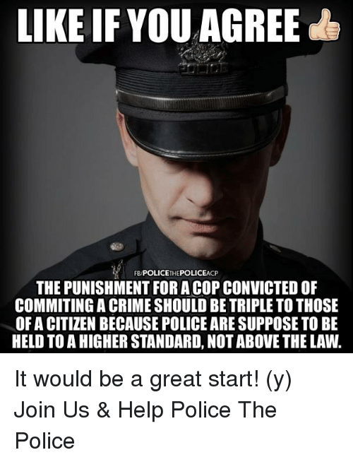 Crime, Memes, and Above the Law: LIKE IF YOU AGREE  CP  THE PUNISHMENT FORA COP CONVICTEDOF  COMMITING A CRIME SHOULD BE TRIPLE TO THOSE  OF A CITIZEN BECAUSE POLICE ARESUPPOSE TO BE  HELD TO A HIGHER STANDARD, NOT ABOVE THE LAW. It would be a great start! (y)  Join Us & Help Police The Police