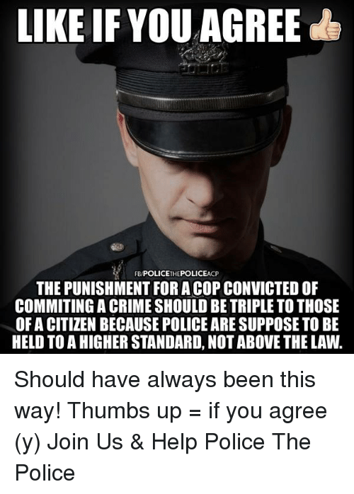 thumb ups: LIKE IF YOU AGREE  CP  THE PUNISHMENT FORA COP CONVICTEDOF  COMMITING A CRIME SHOULD BE TRIPLE TO THOSE  OF A CITIZEN BECAUSE POLICE ARESUPPOSE TO BE  HELD TO A HIGHER STANDARD, NOT ABOVE THE LAW. Should have always been this way!   Thumbs up = if you agree (y) Join Us & Help Police The Police