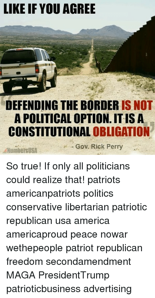 Memes, Oblige, and Conservative: LIKE IF YOU AGREE  DEFENDING THE BORDER  IS NOT  A POLITICAL OPTION ITIS A  CONSTITUTIONAL OBLIGATION  Gov. Rick Perry  ANumbers USA So true! If only all politicians could realize that! patriots americanpatriots politics conservative libertarian patriotic republican usa america americaproud peace nowar wethepeople patriot republican freedom secondamendment MAGA PresidentTrump patrioticbusiness advertising