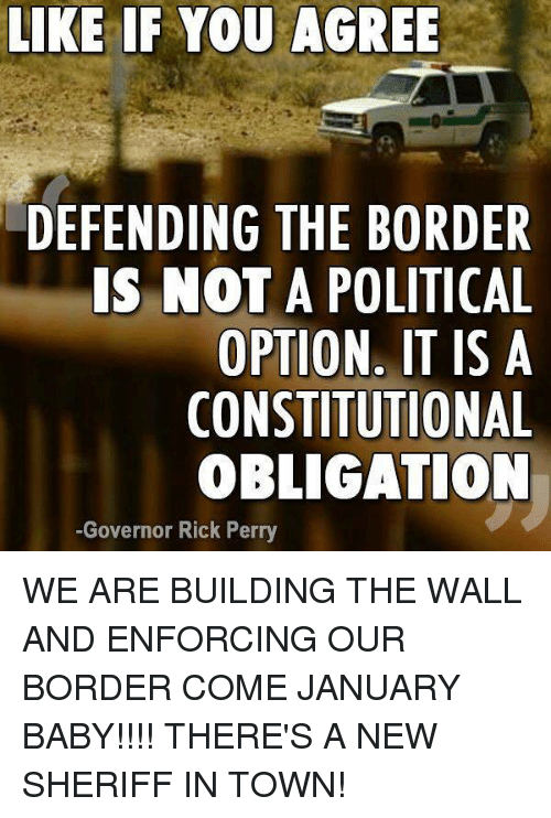 Rick Perry: LIKE IF YOU AGREE  DEFENDING THE BORDER  IS NOT A POLITICAL  OPTION. IT IS A  CONSTITUTIONAL  OBLIGATION  -Governor Rick Perry WE ARE BUILDING THE WALL AND ENFORCING OUR BORDER COME JANUARY BABY!!!! THERE'S A NEW SHERIFF IN TOWN!