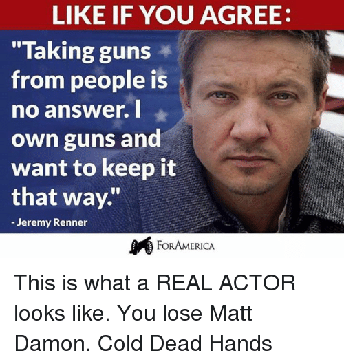 """Cold: LIKE IF YOU AGREE:  """"Taking guns  from people is  no answer. I  own guns and  want to keep it  that way.""""  Jeremy Renner  FOR AMERICA This is what a REAL ACTOR looks like. You lose Matt Damon.   Cold Dead Hands"""