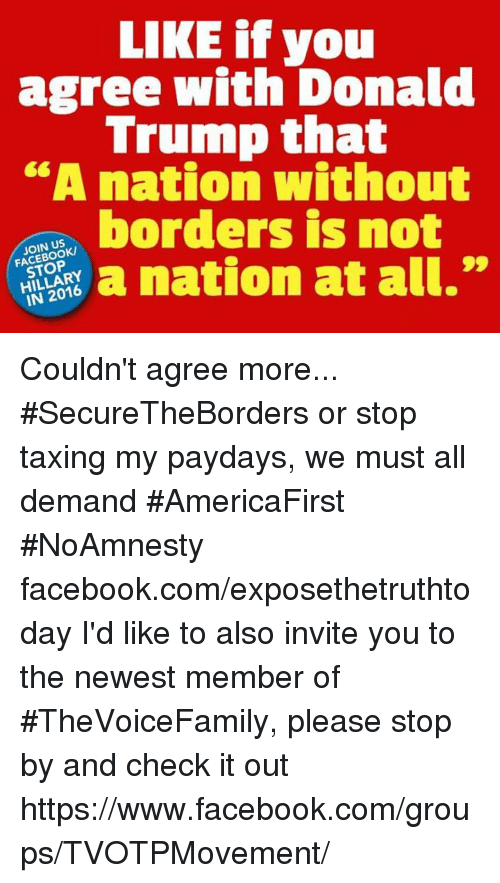 "Donald Trump, Memes, and Taxes: LIKE if you  agree with Donald  Trump that  ""A nation without  borders is not  JOIN US  99  a nation at all.  HILLARY Couldn't agree more... #SecureTheBorders or stop taxing my paydays, we must all demand #AmericaFirst #NoAmnesty facebook.com/exposethetruthtoday  I'd like to also invite you to the newest member of #TheVoiceFamily, please stop by and check it out https://www.facebook.com/groups/TVOTPMovement/"