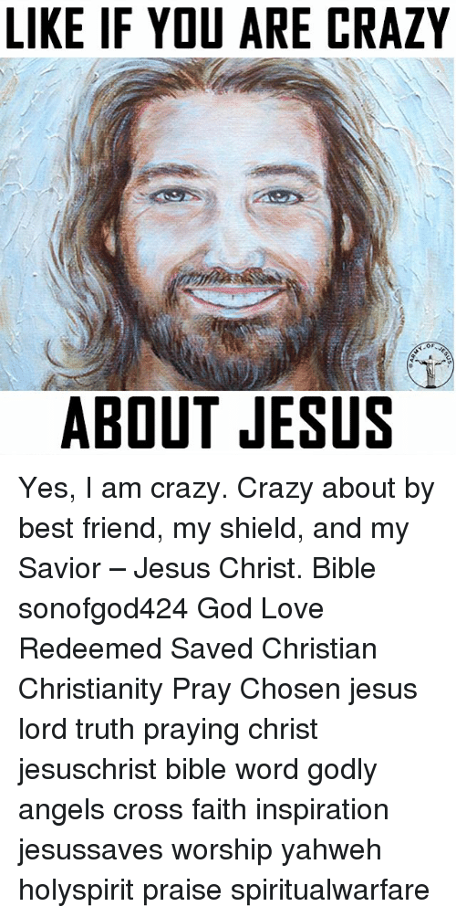 Best Friend, Crazy, and God: LIKE IF YOU ARE CRAZY  OF  ABOUT JESUS Yes, I am crazy. Crazy about by best friend, my shield, and my Savior – Jesus Christ. Bible sonofgod424 God Love Redeemed Saved Christian Christianity Pray Chosen jesus lord truth praying christ jesuschrist bible word godly angels cross faith inspiration jesussaves worship yahweh holyspirit praise spiritualwarfare
