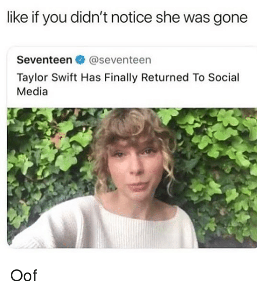 Memes, Social Media, and Taylor Swift: like if you didn't notice she was gone  Seventeen @seventeen  Taylor Swift Has Finally Returned To Social  Media Oof