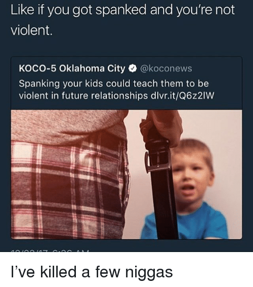 spanked: Like if you got spanked and you're not  violent.  KOCO-5 Oklahoma City·@koconews  Spanking your kids could teach them to be  violent in future relationships dlvr.it/Q6z2IW I've killed a few niggas