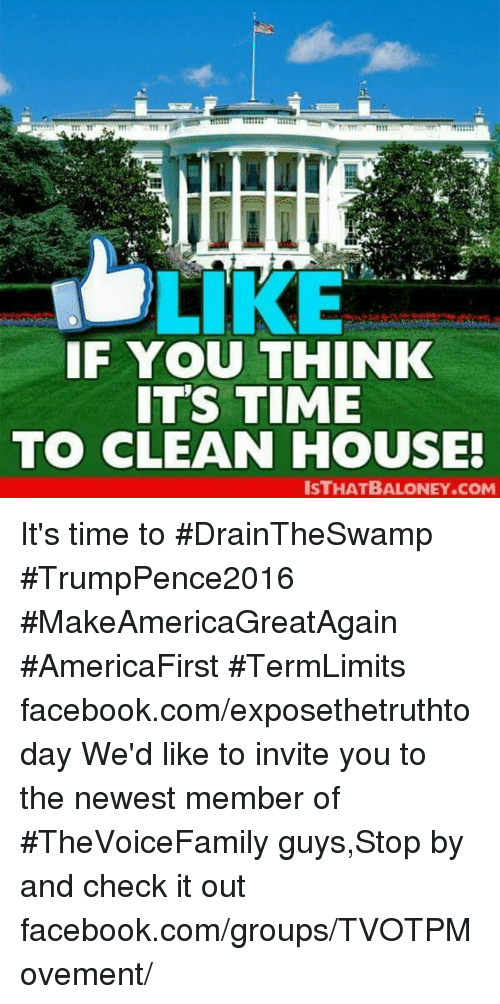 Cleaning House: LIKE  IF YOU THINK  IT'S TIME  TO CLEAN HOUSE!  ISTHATBALONEY.COM It's time to #DrainTheSwamp #TrumpPence2016 #MakeAmericaGreatAgain #AmericaFirst #TermLimits facebook.com/exposethetruthtoday  We'd like to invite you to the newest member of #TheVoiceFamily guys,Stop by and check it out facebook.com/groups/TVOTPMovement/