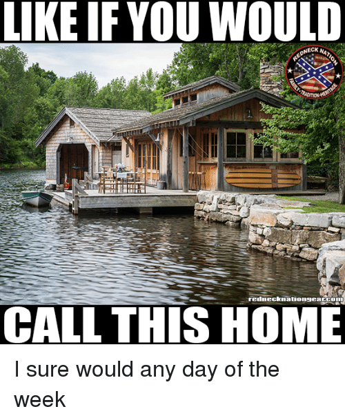 Memes, Home, and 🤖: LIKE IF YOU WOULD  NECK NA  rednecknationgearGom  CALL THIS HOME I sure would any day of the week