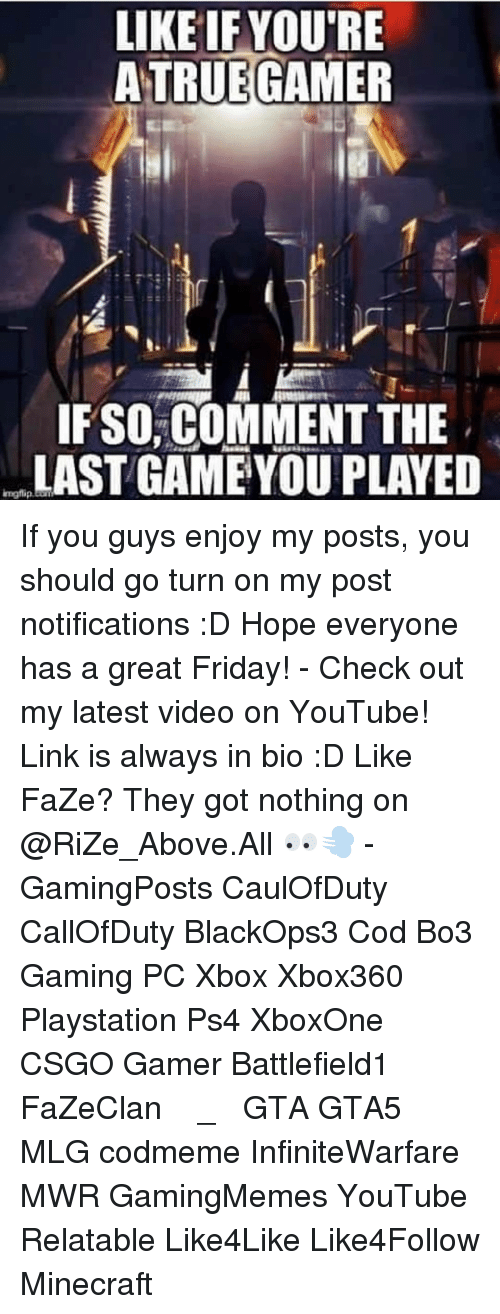 Relatible: LIKE IF YOU'RE  A TRUE GAMER  IF SO, COMMENT THE  LAST GAME YOU PLAYED If you guys enjoy my posts, you should go turn on my post notifications :D Hope everyone has a great Friday! - Check out my latest video on YouTube! Link is always in bio :D Like FaZe? They got nothing on @RiZe_Above.All 👀💨 - GamingPosts CaulOfDuty CallOfDuty BlackOps3 Cod Bo3 Gaming PC Xbox Xbox360 Playstation Ps4 XboxOne CSGO Gamer Battlefield1 FaZeClan بوس_ستيشن GTA GTA5 MLG codmeme InfiniteWarfare MWR GamingMemes YouTube Relatable Like4Like Like4Follow Minecraft