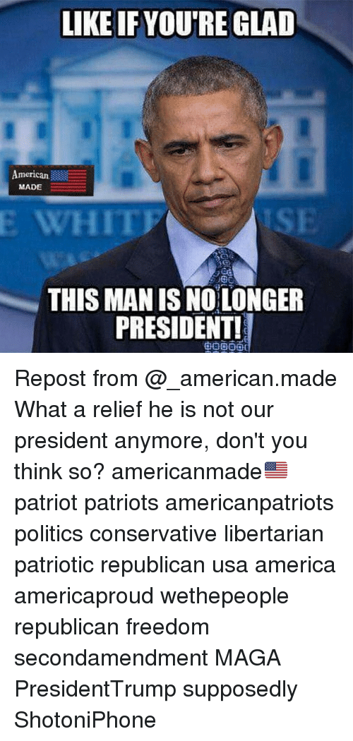 America, Memes, and Patriotic: LIKE IF YOU'RE GLAD  American  MADE  E WHITF  ISE  THIS MAN IS NOLONGER  PRESIDENT! Repost from @_american.made What a relief he is not our president anymore, don't you think so? americanmade🇺🇸 patriot patriots americanpatriots politics conservative libertarian patriotic republican usa america americaproud wethepeople republican freedom secondamendment MAGA PresidentTrump supposedly ShotoniPhone