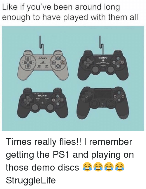 demos: Like if you've been around long  enough to have played with them all  SONY  SONY  SONY Times really flies!! I remember getting the PS1 and playing on those demo discs 😂😂😂😂 StruggleLife