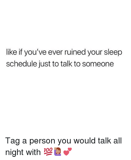 Memes, Schedule, and Sleep: like if you've ever ruined your sleep  schedule just to talk to someone Tag a person you would talk all night with 💯🙋🏽💕
