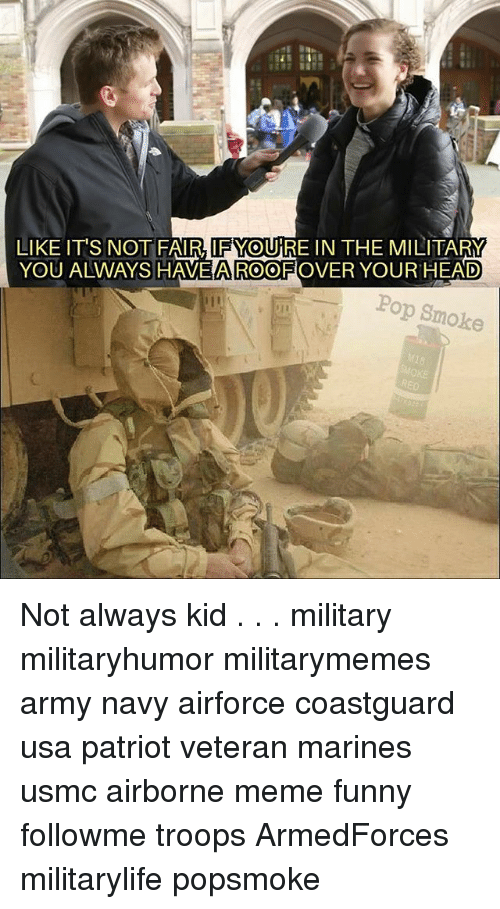 Funny, Head, and Meme: LIKE ITS NOT FAIRTFMOURE IN THE MILITARM  YOU ALWAYS HAVE AROO ROVER YOUR HEAD  Pop Smoke Not always kid . . . military militaryhumor militarymemes army navy airforce coastguard usa patriot veteran marines usmc airborne meme funny followme troops ArmedForces militarylife popsmoke