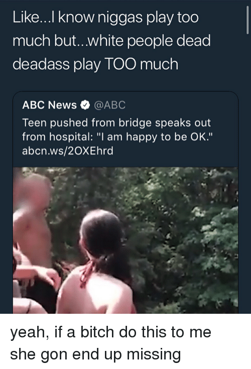"""Abc, Bitch, and Memes: Like.... know niggas play too  much but..white people dead  deadass play TOO much  ABC News @ABC  Teen pushed from bridge speaks out  from hospital: """"I am happy to be OK.""""  abcn.ws/2OXEhrd yeah, if a bitch do this to me she gon end up missing"""