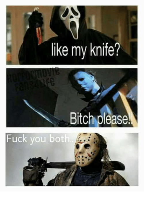 Bitch, Fuck You, and Memes: like my knife?  Bitch please!  Fuck you both