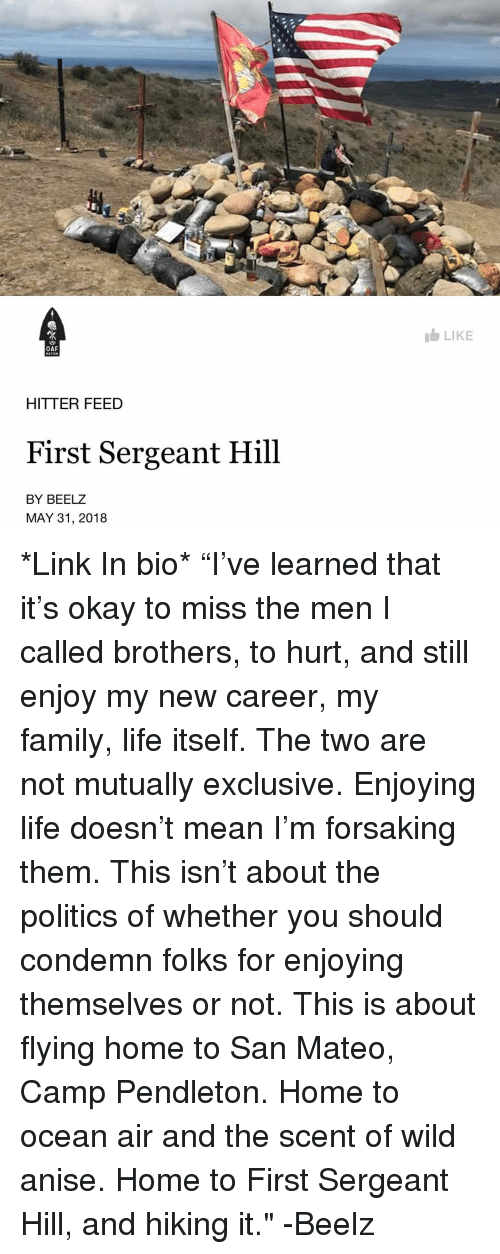 """Enjoying Life: LIKE  OAF  HITTER FEED  First Sergeant Hill  BY BEELZ  MAY 31, 2018 *Link In bio* """"I've learned that it's okay to miss the men I called brothers, to hurt, and still enjoy my new career, my family, life itself. The two are not mutually exclusive. Enjoying life doesn't mean I'm forsaking them. This isn't about the politics of whether you should condemn folks for enjoying themselves or not. This is about flying home to San Mateo, Camp Pendleton. Home to ocean air and the scent of wild anise. Home to First Sergeant Hill, and hiking it."""" -Beelz"""