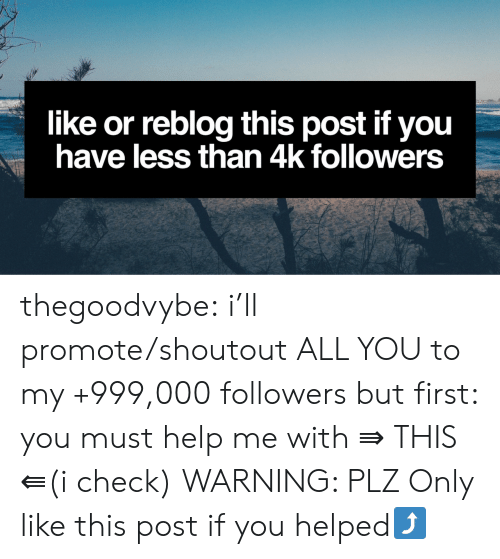 Like This Post: like or reblog this post if you  have less than 4k followers thegoodvybe: i'll promote/shoutout ALL YOU to my +999,000 followers but first: you must help me with   ⇛ THIS ⇚(i check) WARNING: PLZ Only like this post if you helped⤴