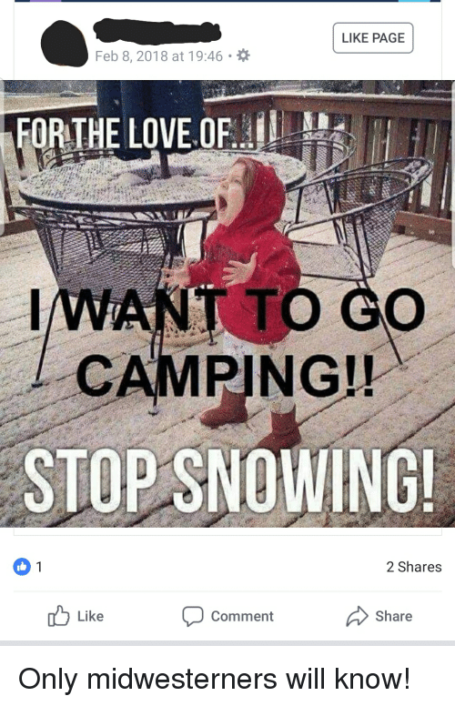 Stop Snowing: LIKE PAGE  Feb 8, 2018 at 19:46  FORTHE LOVE OF  IWANT TO GO  CAMPING!!  STOP SNOWING  2 Shares  b Like  Share  Comment Only midwesterners will know!
