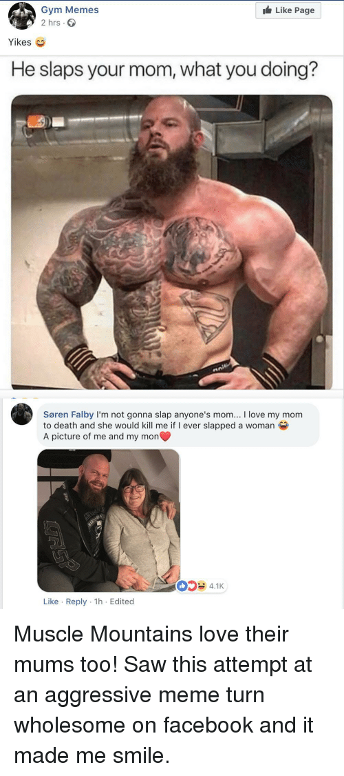gym memes: Like Page  Gym Memes  2 hrs.  Yikes  He slaps your mom, what you doing?  Søren Falby I'm not gonna slap anyone's mom... I love my mom  to death and she would kill me if I ever slapped a woman  A picture of me and my mon  4.1K  Like Reply 1h Edited Muscle Mountains love their mums too! Saw this attempt at an aggressive meme turn wholesome on facebook and it made me smile.