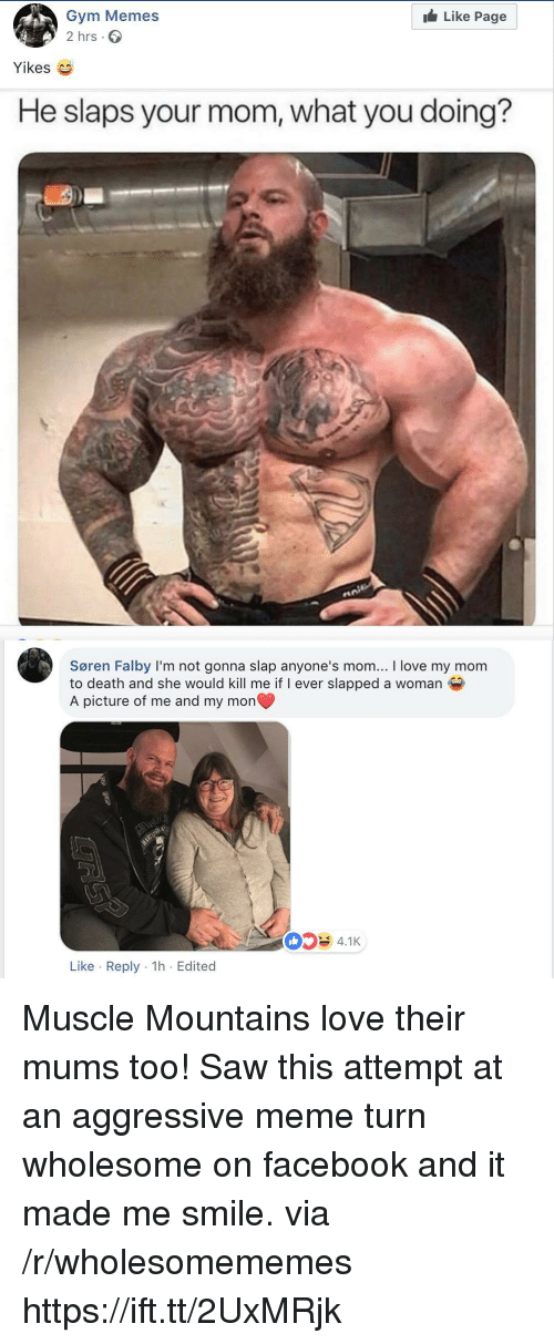 gym memes: Like Page  Gym Memes  2 hrs.  Yikes  He slaps your mom, what you doing?  Søren Falby I'm not gonna slap anyone's mom... I love my mom  to death and she would kill me if I ever slapped a woman  A picture of me and my mon  4.1K  Like Reply 1h Edited Muscle Mountains love their mums too! Saw this attempt at an aggressive meme turn wholesome on facebook and it made me smile. via /r/wholesomememes https://ift.tt/2UxMRjk