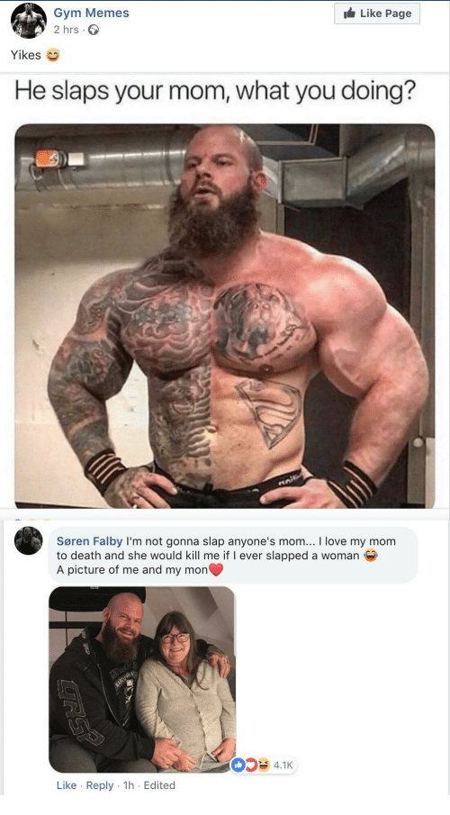 gym memes: Like Page  Gym Memes  2 hrs.  Yikes  He slaps your mom, what you doing?  Søren Falby I'm not gonna slap anyone's mom... I love my mom  to death and she would kill me if I ever slapped a woman  A picture of me and my mon  4.1K  Like Reply 1h Edited