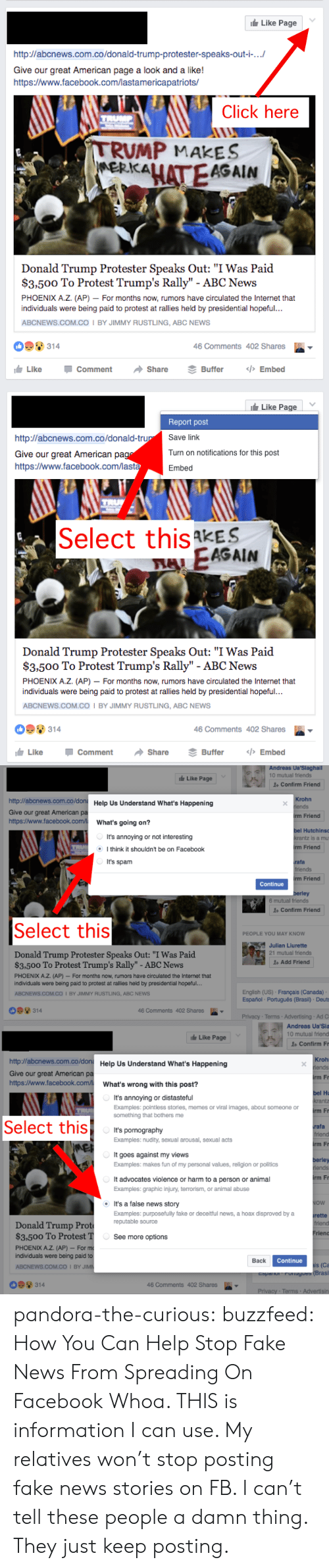 """Rustling: Like Page  http://abcnews.com.co/donald-trump-protester-speaks-out-i-...  Give our great American page a look and a like!  http:/www.facebook.com/lastamericapatriots/  Click here  TRUMP  TRUMP MAKES  MERKALATEAGAIN  Donald Trump Protester Speaks Out: """"I Was Paid  $3,500 To Protest Trump's Rally"""" - ABC News  PHOENIX A.Z. (AP) - For months now, rumors have circulated the Internet that  individuals were being paid to protest at rallies held by presidential hopeful..  ABCNEWS.COM.Co I BY JIMMY RUSTLING, ABC NEWS  314  46 Comments 402 Shares  Like  </>Embed  Comment  Share  Buffer   Like Page  Report post  Save link  http://abcnews.com.co/donald-trup  Turn on notifications for this post  Give our great American pag  https:/www.facebook.com/lasta  Embed  Select this kES  FAEAGAIN  Donald Trump Protester Speaks Out: """"I Was Paid  $3,500 To Protest Trump's Rally"""" - ABC News  PHOENIX A.Z. (AP) For months now, rumors have circulated the Internet that  individuals were being paid to protest at rallies held by presidential hopeful...  ABCNEWS.COM.CO I BY JIMMY RUSTLING, ABC NEWS  314  46 Comments 402 Shares  <>Embed  Like  Comment  Share  Buffer   Andreas Ua'Siaghall  10 mutual friends  Like Page  1Confirm Friend  http://abcnews.com.co/don Help Us Understand What's Happening  Krohn  iends  Give our great American pa  http://www.facebook.com/  irm Friend  What's going on?  bel Hutchins  It's annoying or not interesting  krantz is a mu  rm Friend  Ithink it shouldn't be on Facebook  It's spam  rafa  friends  rm Friend  Continue  berley  6 mutual friends  Confirm Friend  Select this  PEOPLE YOU MAY KNOW  Julian Liurette  21 mutual friends  Donald Trump Protester Speaks Out: """"I Was Paid  $3.500 To Protest Trump's Rally"""" - ABC News  Add Friend  PHOENIX A.Z. (AP)- For months now, rumors have circulated the Internet that  individuals were being paid to protest at rallies held by presidential hopeful...  English (US) Français (Canada)  Español Português (Brasil) Deuts  ABCNEWS"""