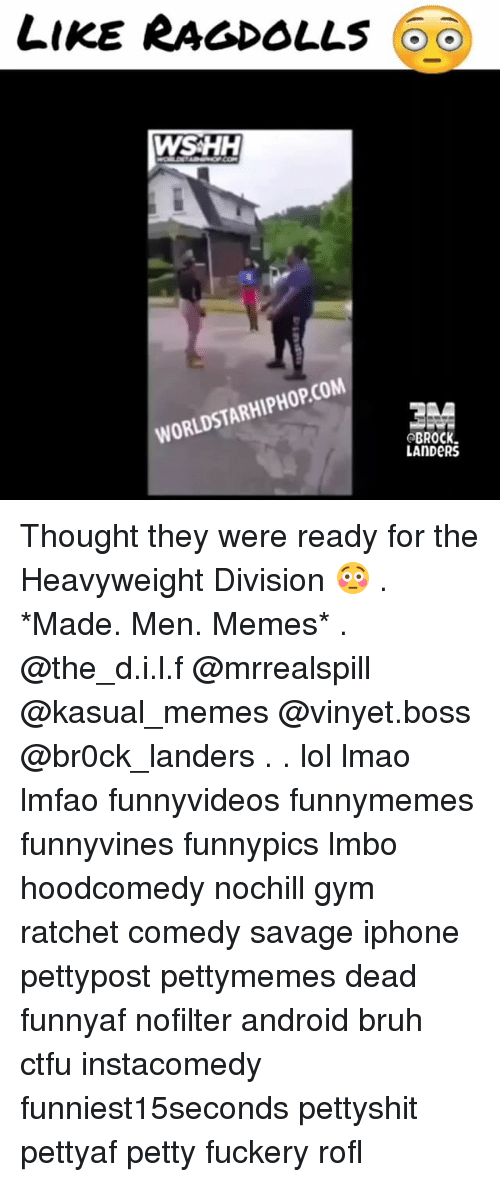 Android, Bruh, and Ctfu: LIKE RAGDOLLs  WSHH  WORLDSTARHIPHOPCOM  BROCK  LANDERS Thought they were ready for the Heavyweight Division 😳 . *Made. Men. Memes* . @the_d.i.l.f @mrrealspill @kasual_memes @vinyet.boss @br0ck_landers . . lol lmao lmfao funnyvideos funnymemes funnyvines funnypics lmbo hoodcomedy nochill gym ratchet comedy savage iphone pettypost pettymemes dead funnyaf nofilter android bruh ctfu instacomedy funniest15seconds pettyshit pettyaf petty fuckery rofl