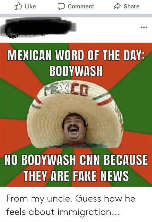 cnn.com, Fake, and News: Like  Share  Comment  MEXICAN WORD OF THE DAY:  BODYWASH  PEXCO  NO BODYWASH CNN BECAUSE  THEY ARE FAKE NEWS From my uncle. Guess how he feels about immigration...
