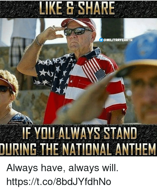 Memes, National Anthem, and Earth: LIKE SHARE  @MILITARY EARTH  IF YOU ALWAYS STAND  DURING THE NATIONAL ANTHEM Always have, always will. https://t.co/8bdJYfdhNo
