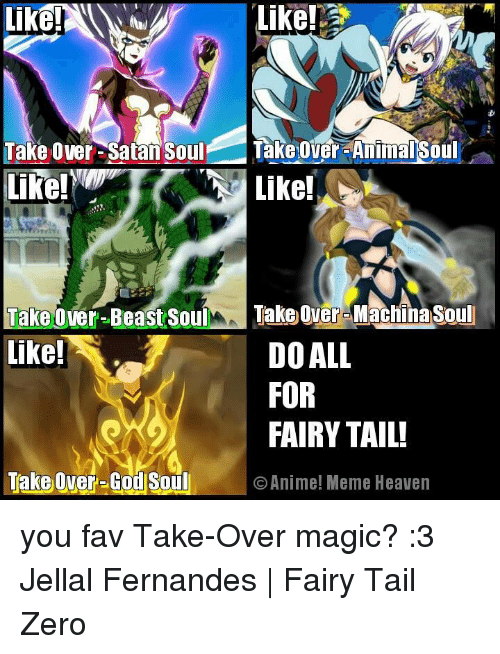 Animated Memes: Like!  Take Over-Satan Soul  Takeover-Animal Soul  Like!  Like!  Take over-Beast Soul  Take over Machnasoul  like!  DO ALL  FOR  FAIRY TAIL!  Take Over-God Soul O Anime! Meme Heaven you fav Take-Over magic? :3  Jellal Fernandes | Fairy Tail Zero
