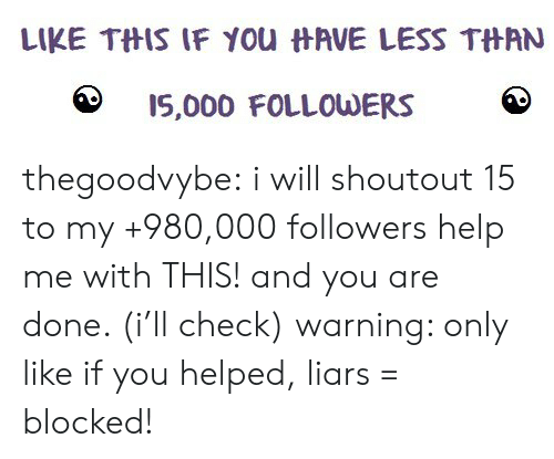 liars: LIKE TftIS IF you  AVE LESS TftAN  15,000 FOLLOUDERS thegoodvybe: i will shoutout 15 to my +980,000 followers  help me with THIS! and you are done. (i'll check) warning: only like if you helped, liars = blocked!