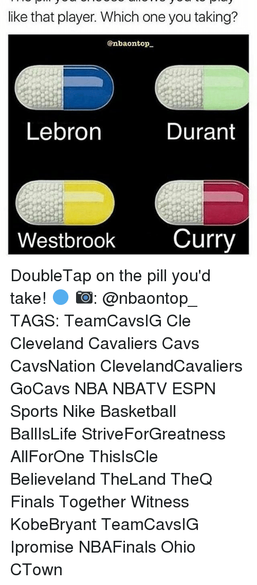 Memes, 🤖, and Player: like that player. Which one you taking?  @nbaonatop  Lebron  Durant  Westbrook  Curry DoubleTap on the pill you'd take! 🔵 📷: @nbaontop_ TAGS: TeamCavsIG Cle Cleveland Cavaliers Cavs CavsNation ClevelandCavaliers GoCavs NBA NBATV ESPN Sports Nike Basketball BallIsLife StriveForGreatness AllForOne ThisIsCle Believeland TheLand TheQ Finals Together Witness KobeBryant TeamCavsIG Ipromise NBAFinals Ohio CTown