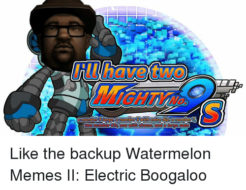 Watermelon Meme: Like the backup Watermelon Memes II: Electric Boogaloo