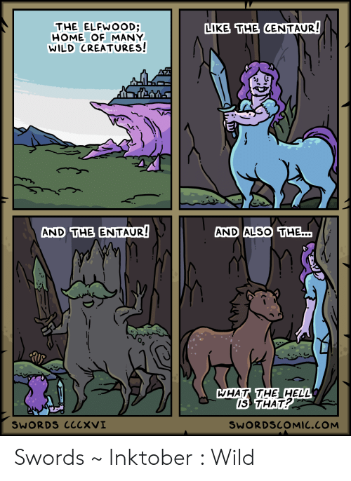 Hell Is: LIKE THE CENTAUR!  THE ELFWOOD;  HOME OF MANY  WILD CREATURES!  AND THE ENTAUR!  AND ALSO THE...  WHAT THE HELL  IS THAT?  SWORDS CCCXVI  SWORDSCOMIC.COM Swords ~ Inktober : Wild