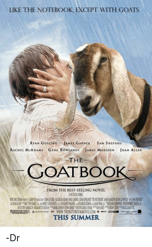 Memes, Notebook, and Goat: LIKE THE NOTEBOOK, EXCEPT WITH GOATS  RYAN GosLING JAMES GARNER  SAM SHEPARD  RACHEL MCADAMS  GENA RowLAND JAMES MARSDEN JoAN ALLEN  THE  GOATBOO  FROM THE BEST SELLING NOVEL  WWW THENOTEBOOKMOWIECOM men mi  THIS SUMMER -Dr