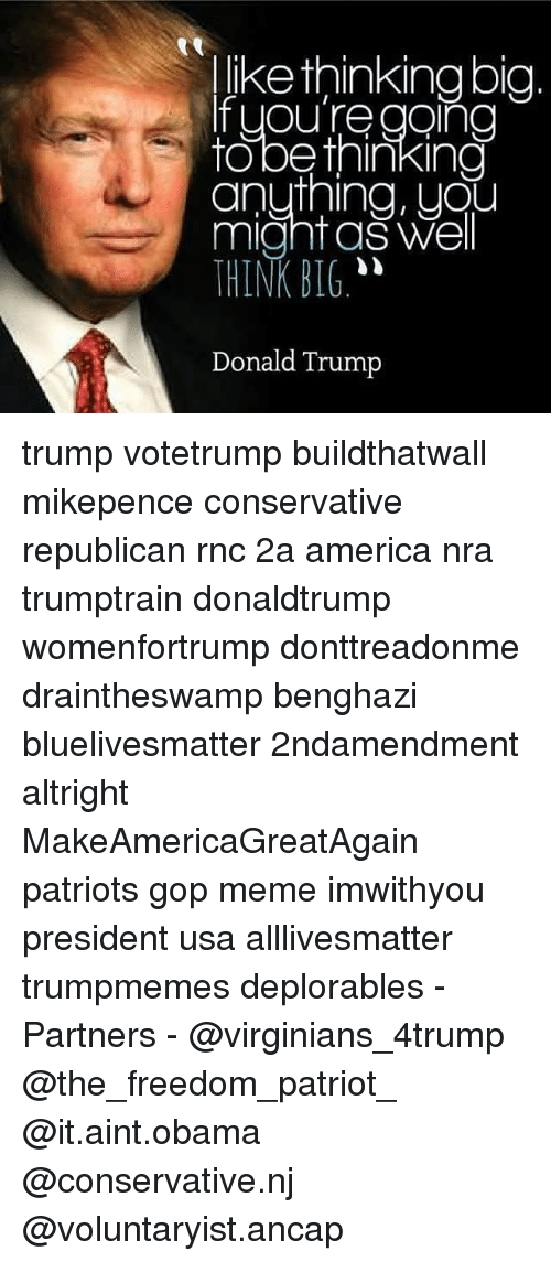 """Bigly Donald Trump: like thinking big.  you're going  to be thinking  anything, you  might as Well  THINK BIG.""""  Donald Trump trump votetrump buildthatwall mikepence conservative republican rnc 2a america nra trumptrain donaldtrump womenfortrump donttreadonme draintheswamp benghazi bluelivesmatter 2ndamendment altright MakeAmericaGreatAgain patriots gop meme imwithyou president usa alllivesmatter trumpmemes deplorables -Partners - @virginians_4trump @the_freedom_patriot_ @it.aint.obama @conservative.nj @voluntaryist.ancap"""