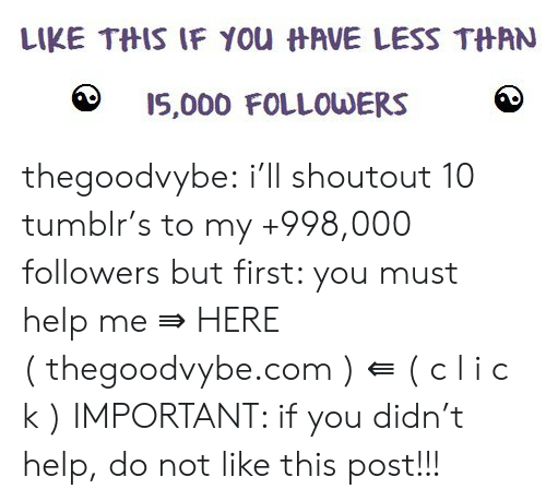l&i: LIKE THIS IF YOu HAVE LESS THAN  I5,000 FOLLOWERS thegoodvybe:  i'll shoutout 10 tumblr's to my +998,000 followers but first: you must help me ⇛ HERE ( thegoodvybe.com ) ⇚ ( c l i c k ) IMPORTANT: if you didn't help, do not like this post!!!