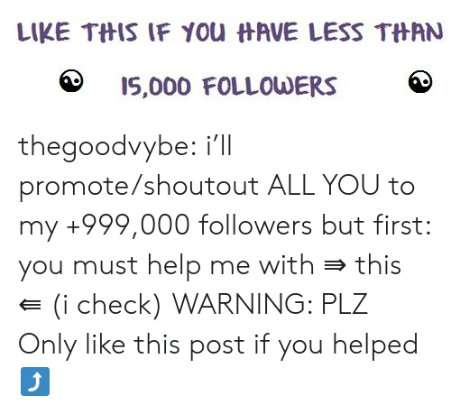 Like This Post: LIKE THIS IF YOu HAVE LESS THAN  IS,000 FOLLOWERS thegoodvybe:  i'll promote/shoutout ALL YOU to my +999,000 followers but first: you must help me with ⇛ this ⇚ (i check) WARNING: PLZ Only like this post if you helped⤴
