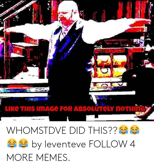 Whomstdve: LIKE THIS IMAGE FOR ABSOLUTELY NOTHING WHOMSTDVE DID THIS??😂😂😂😂 by leventeve FOLLOW 4 MORE MEMES.