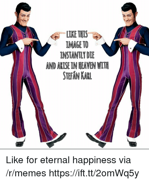 Heaven, Memes, and Image: LIKE THIS  IMAGE TO  INSTANTLY DIE  AND ARISE IN HEAVEN WLTE  STEFAN KABL Like for eternal happiness via /r/memes https://ift.tt/2omWq5y