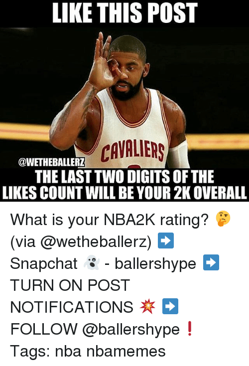 Nba, Cavaliers, and What Is: LIKE THIS POST  CAVALIERS  THE LAST TWO DIGITS OF THE  LIKES COUNT WILL BE YOUR 2K OVERALL  @WETHEBALLERZ What is your NBA2K rating? 🤔 (via @wetheballerz) ➡Snapchat 👻 - ballershype ➡TURN ON POST NOTIFICATIONS 💥 ➡ FOLLOW @ballershype❗ Tags: nba nbamemes