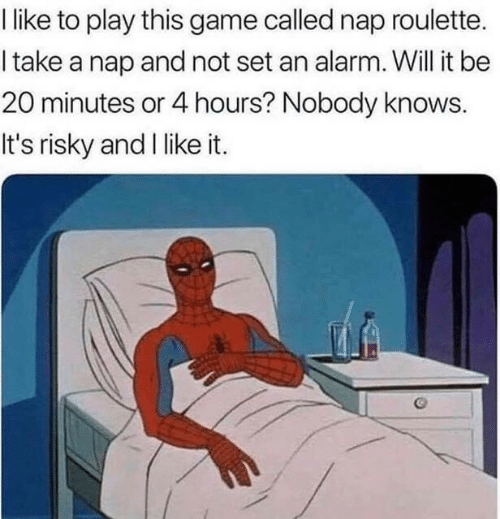 Risky: like to play this game called nap roulette.  I take a nap and not set an alarm. Will it be  20 minutes or 4 hours? Nobody knows.  It's risky and I like it.